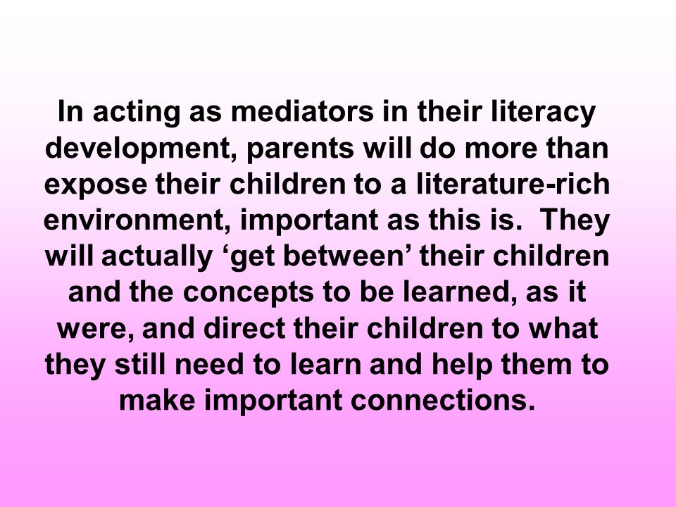 In acting as mediators in their literacy development, parents will do more than expose their children to a literature-rich environment, important as this is.