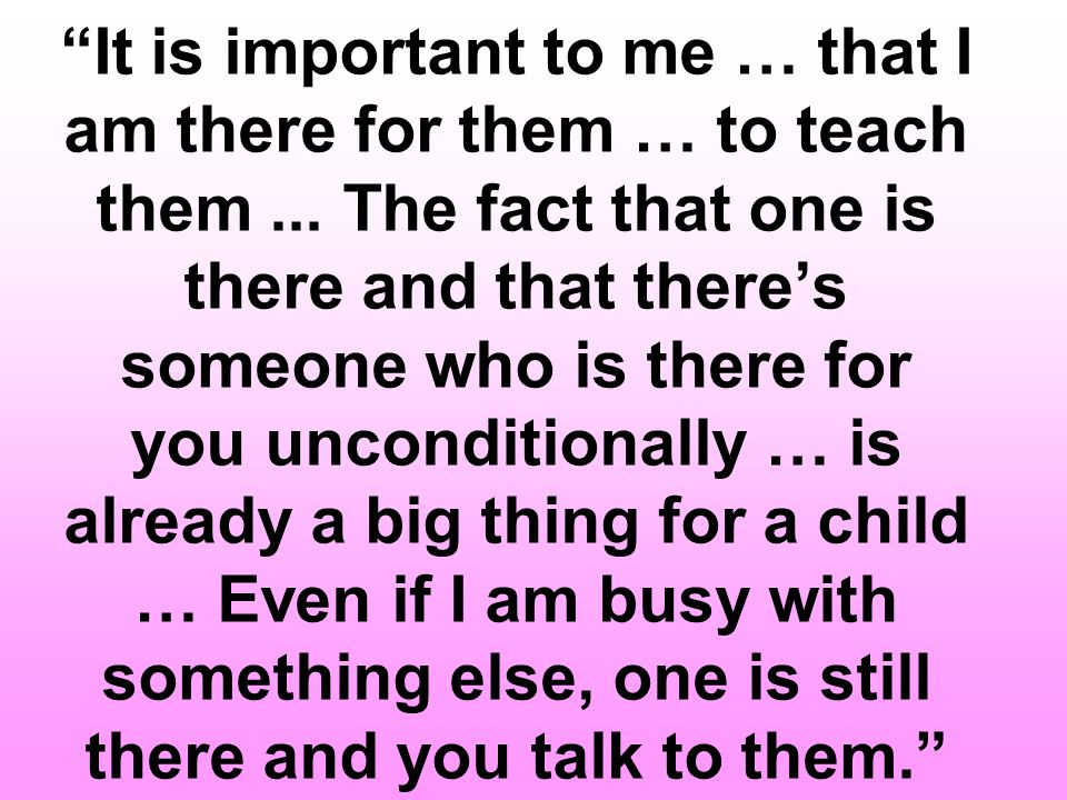 It is important to me … that I am there for them … to teach them