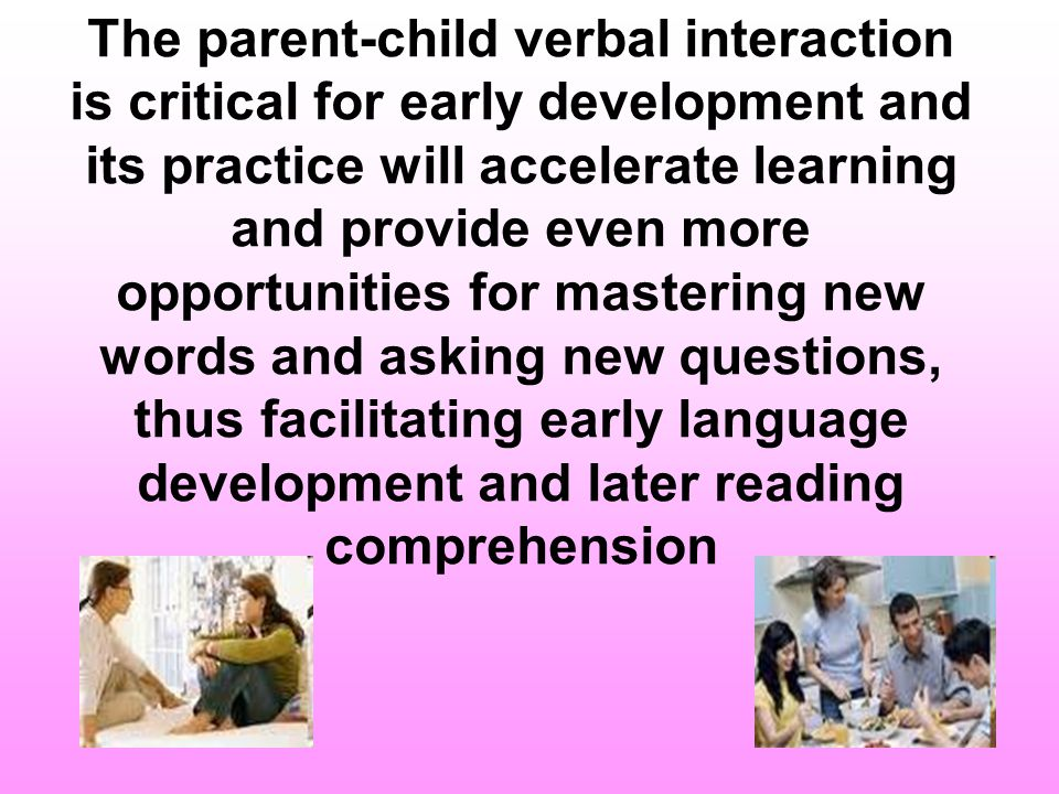 The parent-child verbal interaction is critical for early development and its practice will accelerate learning and provide even more opportunities for mastering new words and asking new questions, thus facilitating early language development and later reading comprehension