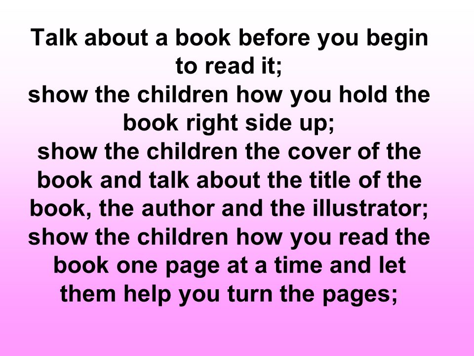 Talk about a book before you begin to read it; show the children how you hold the book right side up; show the children the cover of the book and talk about the title of the book, the author and the illustrator; show the children how you read the book one page at a time and let them help you turn the pages;