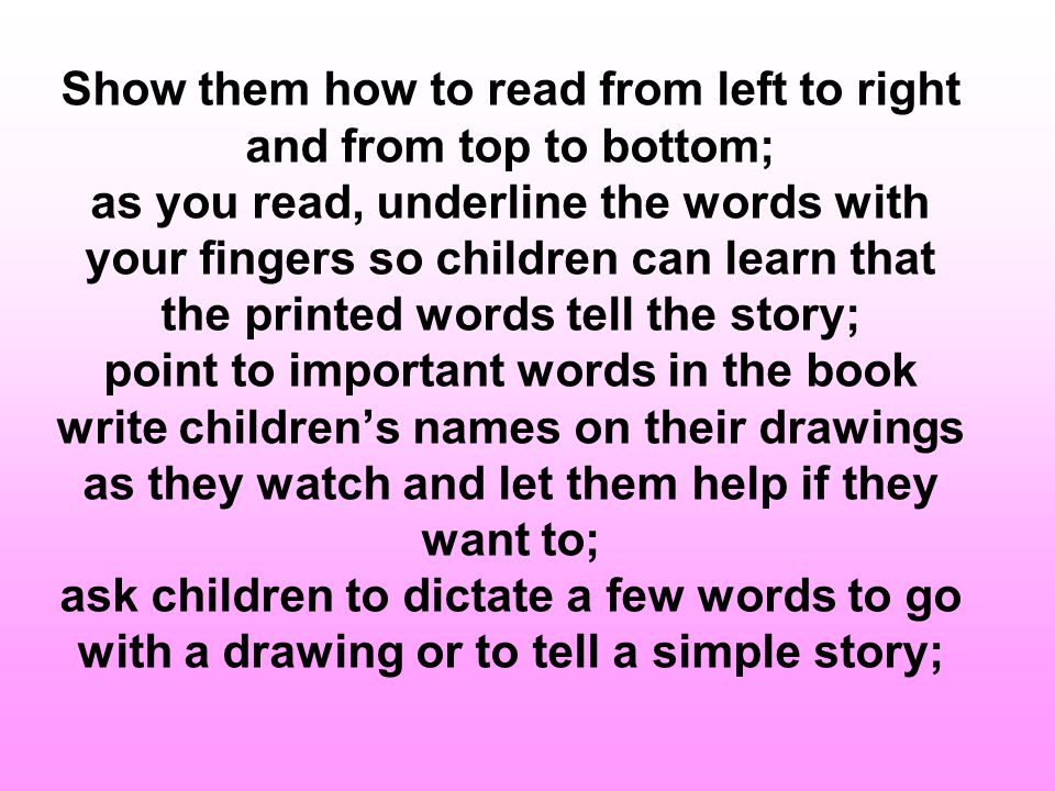 Show them how to read from left to right and from top to bottom; as you read, underline the words with your fingers so children can learn that the printed words tell the story; point to important words in the book write children's names on their drawings as they watch and let them help if they want to; ask children to dictate a few words to go with a drawing or to tell a simple story;