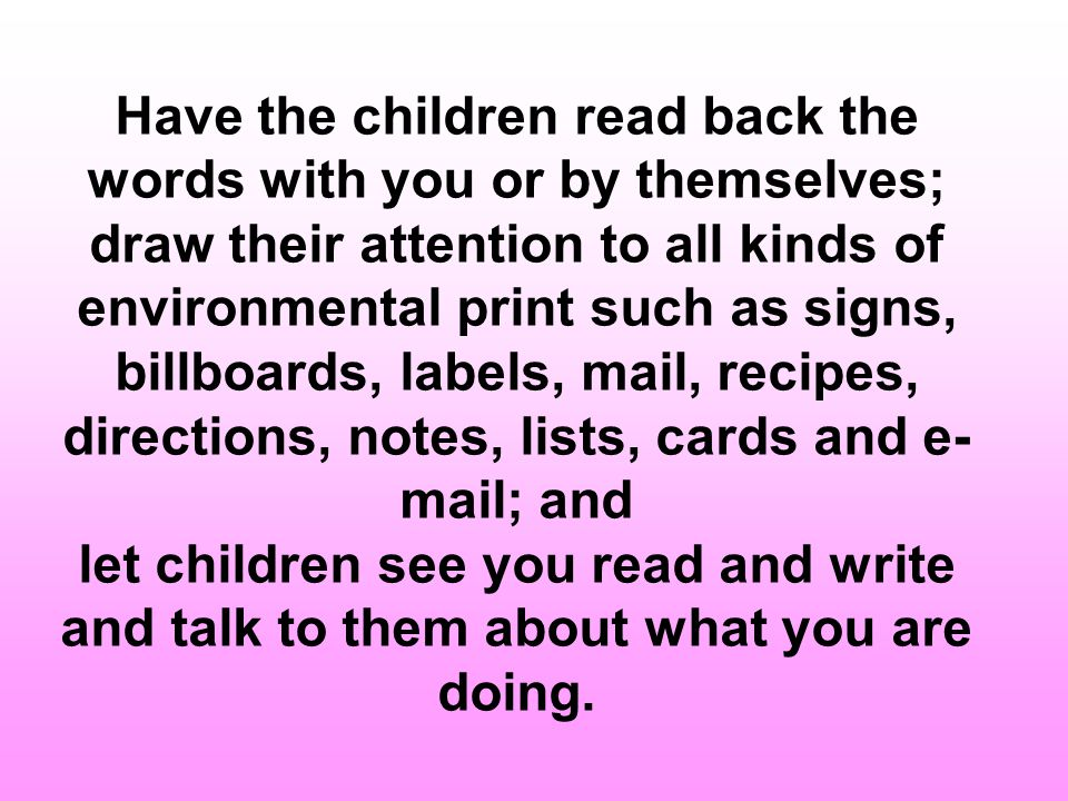 Have the children read back the words with you or by themselves; draw their attention to all kinds of environmental print such as signs, billboards, labels, mail, recipes, directions, notes, lists, cards and e-mail; and let children see you read and write and talk to them about what you are doing.