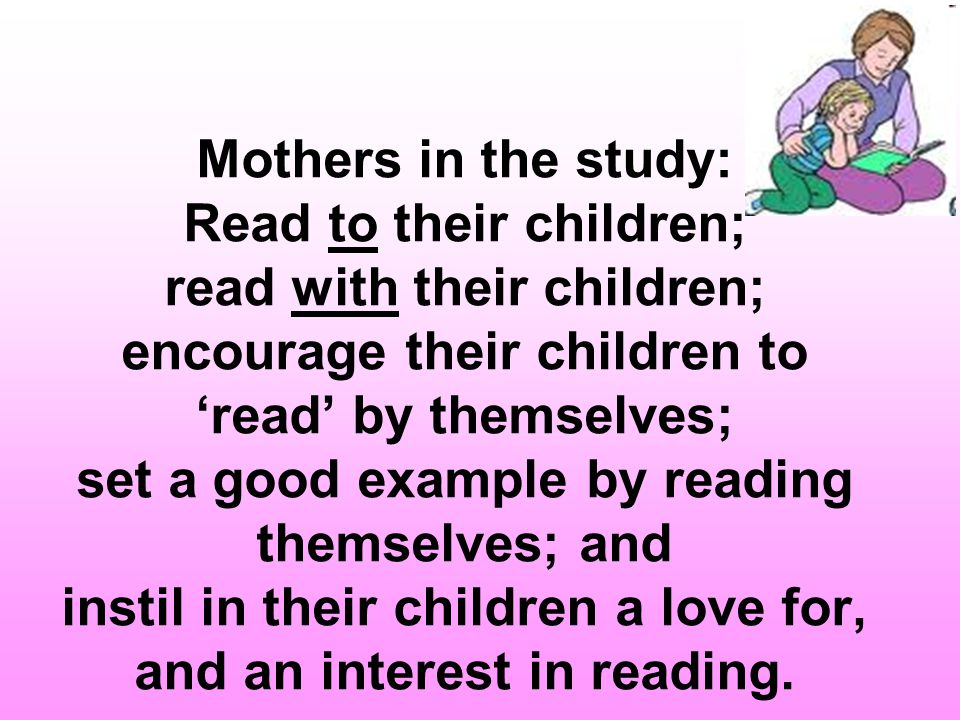 Mothers in the study: Read to their children; read with their children; encourage their children to 'read' by themselves; set a good example by reading themselves; and instil in their children a love for, and an interest in reading.