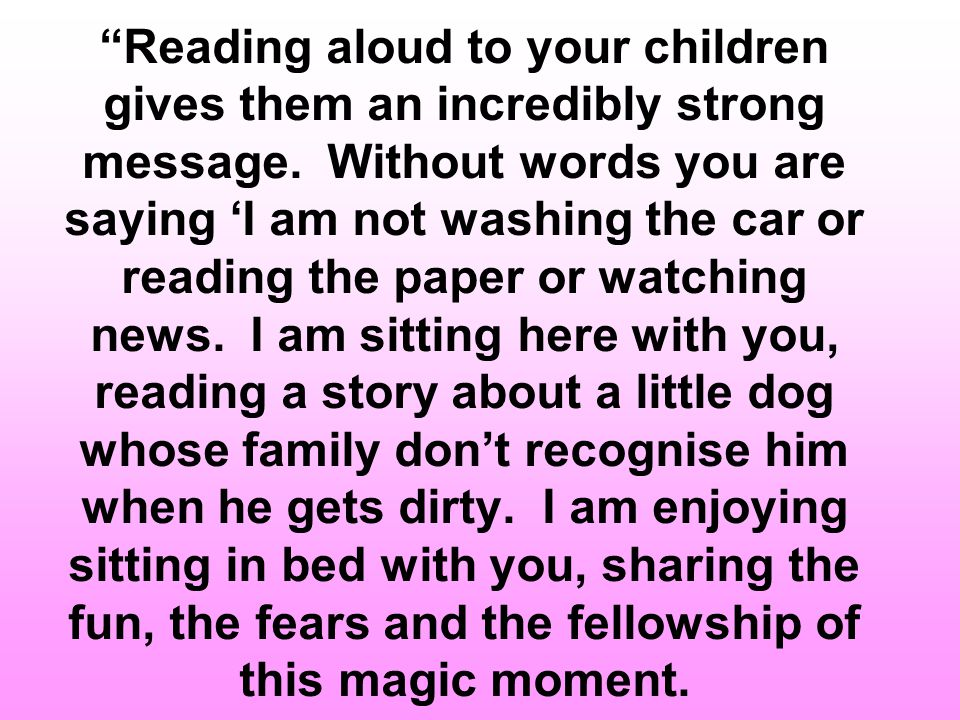 Reading aloud to your children gives them an incredibly strong message.