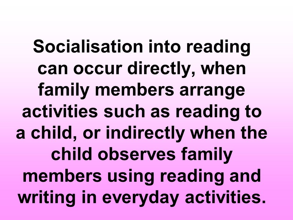Socialisation into reading can occur directly, when family members arrange activities such as reading to a child, or indirectly when the child observes family members using reading and writing in everyday activities.