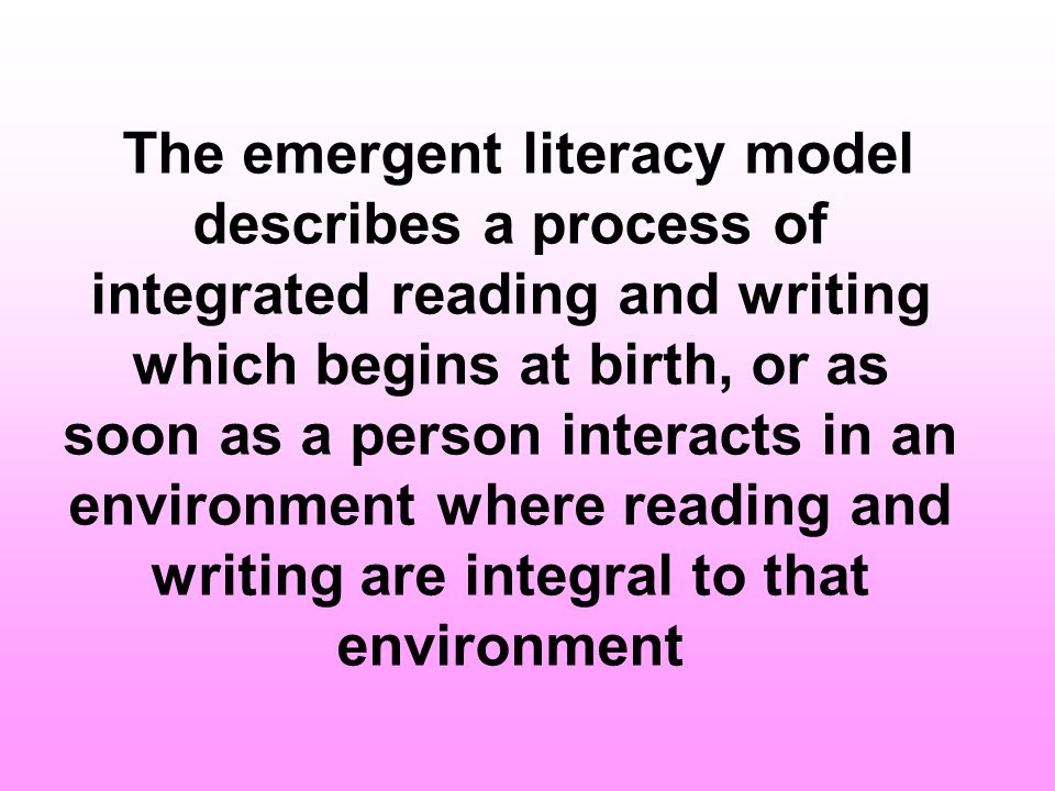 The emergent literacy model describes a process of integrated reading and writing which begins at birth, or as soon as a person interacts in an environment where reading and writing are integral to that environment