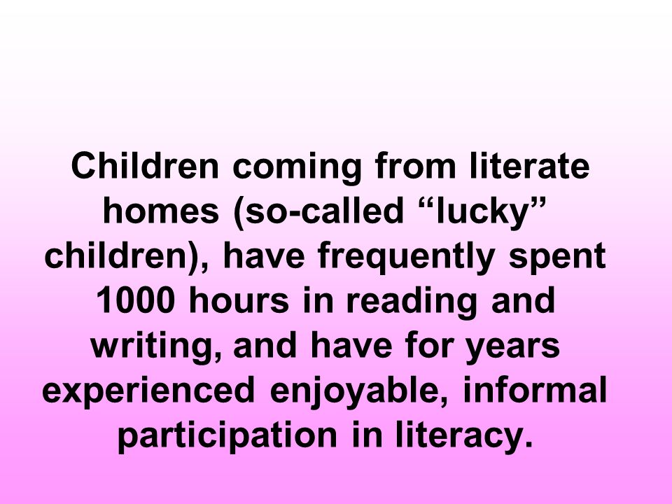 Children coming from literate homes (so-called lucky children), have frequently spent 1000 hours in reading and writing, and have for years experienced enjoyable, informal participation in literacy.