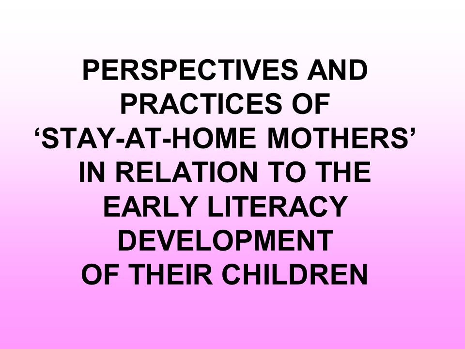 PERSPECTIVES AND PRACTICES OF 'STAY-AT-HOME MOTHERS' IN RELATION TO THE EARLY LITERACY DEVELOPMENT OF THEIR CHILDREN