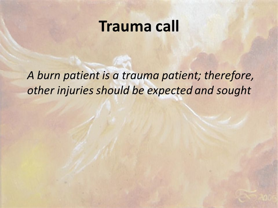 Trauma call A burn patient is a trauma patient; therefore, other injuries should be expected and sought.