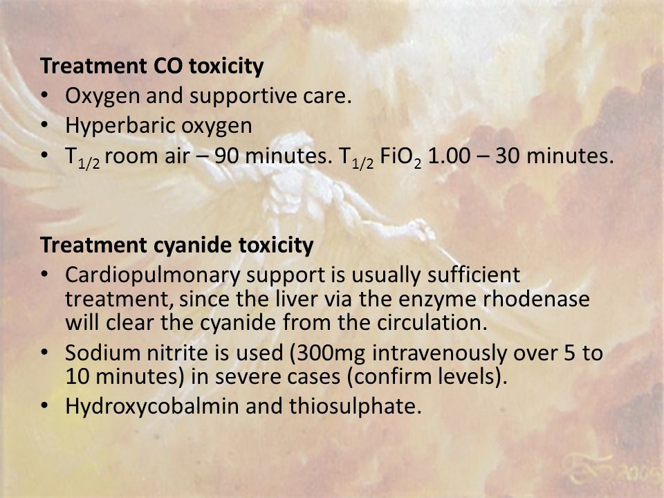 Treatment CO toxicity Oxygen and supportive care. Hyperbaric oxygen. T1/2 room air – 90 minutes. T1/2 FiO2 1.00 – 30 minutes.
