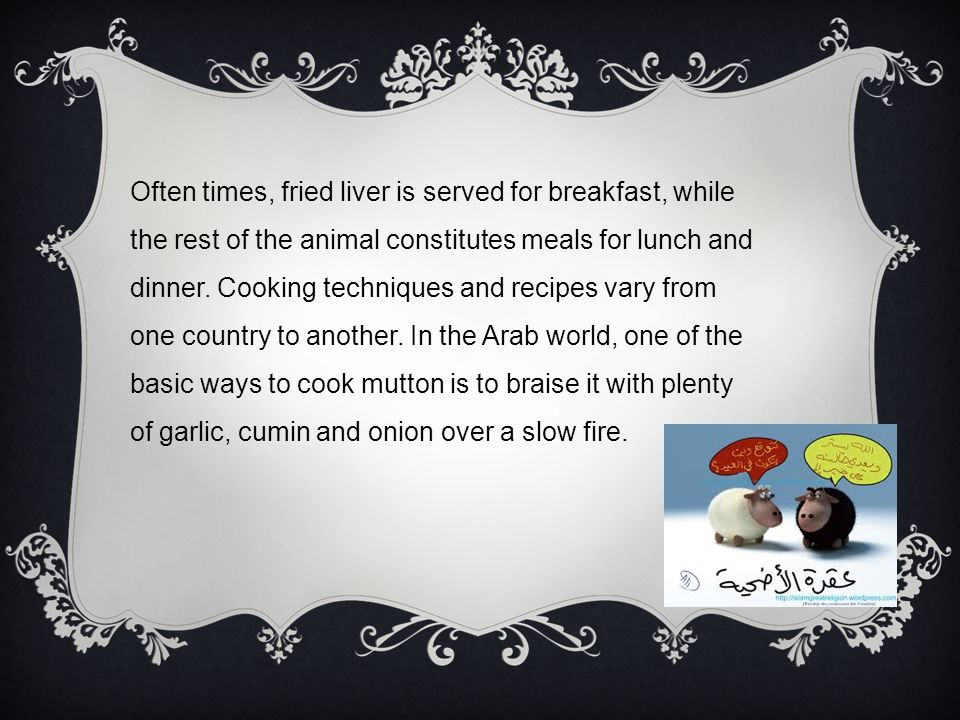 Often times, fried liver is served for breakfast, while the rest of the animal constitutes meals for lunch and dinner.