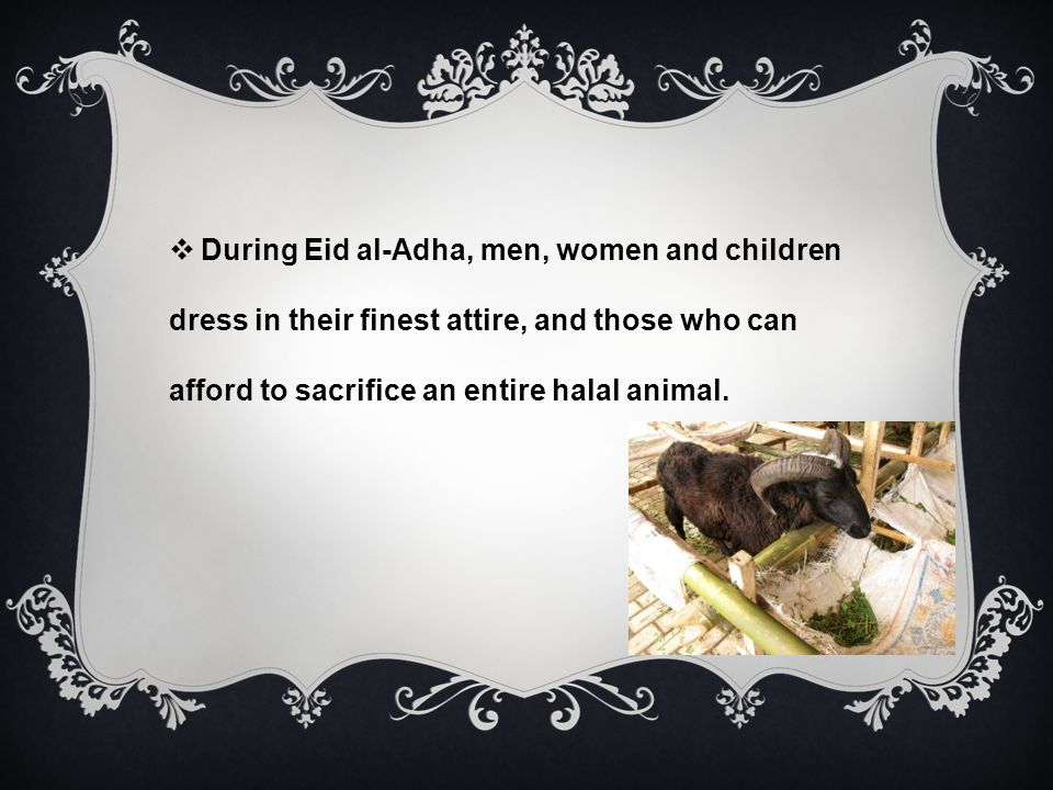 During Eid al-Adha, men, women and children dress in their finest attire, and those who can afford to sacrifice an entire halal animal.