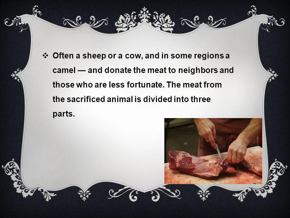 Often a sheep or a cow, and in some regions a camel — and donate the meat to neighbors and those who are less fortunate. The meat from the sacrificed animal is divided into three parts.
