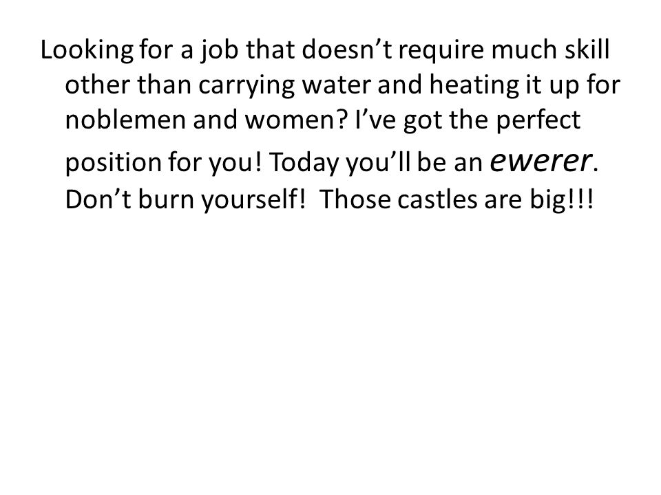 Looking for a job that doesn't require much skill other than carrying water and heating it up for noblemen and women.