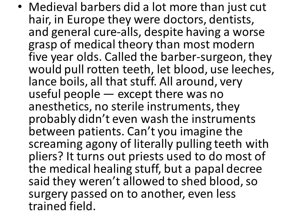 Medieval barbers did a lot more than just cut hair, in Europe they were doctors, dentists, and general cure-alls, despite having a worse grasp of medical theory than most modern five year olds.