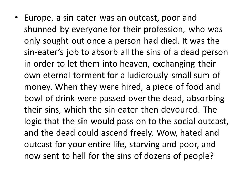 Europe, a sin-eater was an outcast, poor and shunned by everyone for their profession, who was only sought out once a person had died.