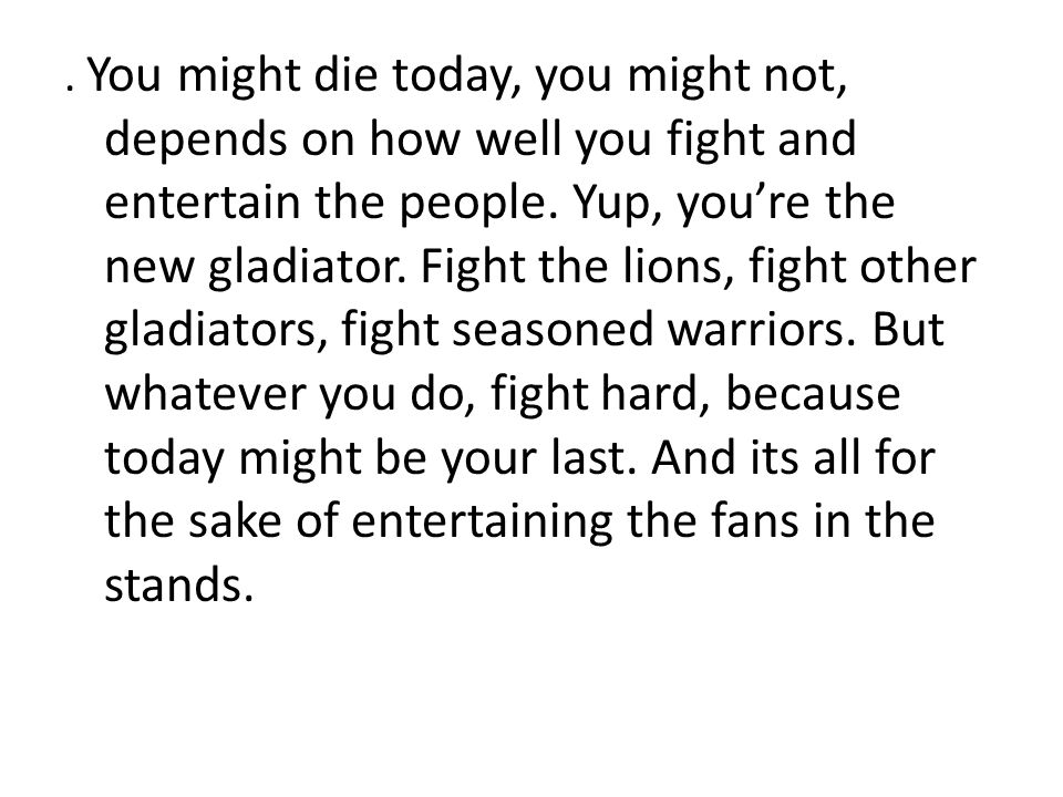 You might die today, you might not, depends on how well you fight and entertain the people.