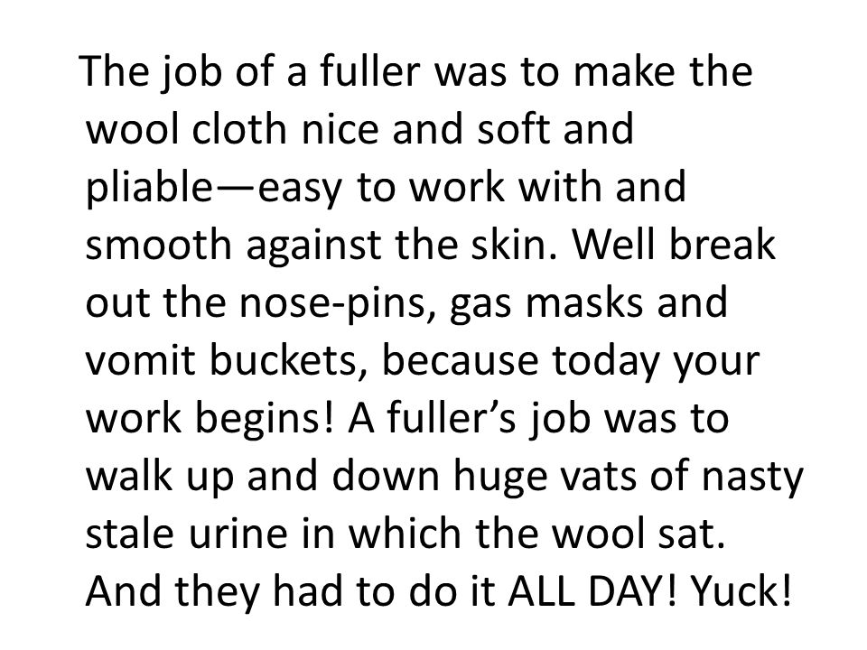The job of a fuller was to make the wool cloth nice and soft and pliable—easy to work with and smooth against the skin.