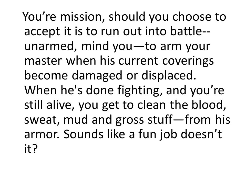You're mission, should you choose to accept it is to run out into battle--unarmed, mind you—to arm your master when his current coverings become damaged or displaced.