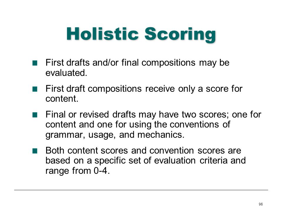 Holistic Scoring First drafts and/or final compositions may be evaluated. First draft compositions receive only a score for content.