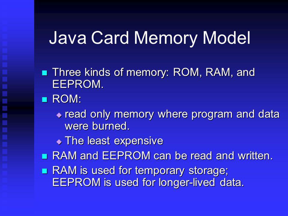 Java Card Memory Model Three kinds of memory: ROM, RAM, and EEPROM.