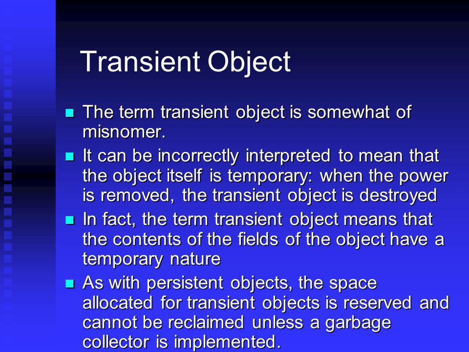 Transient Object The term transient object is somewhat of misnomer.