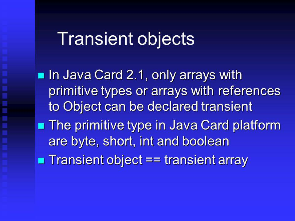 Transient objects In Java Card 2.1, only arrays with primitive types or arrays with references to Object can be declared transient.