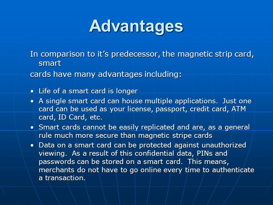 Advantages In comparison to it's predecessor, the magnetic strip card, smart. cards have many advantages including: