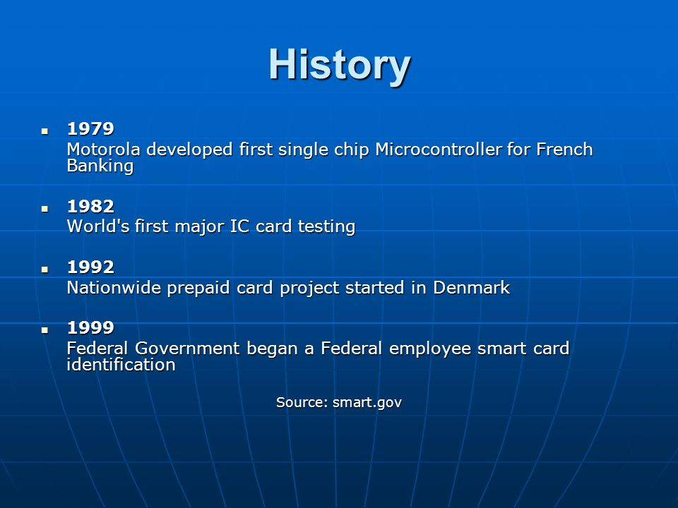 History 1979. Motorola developed first single chip Microcontroller for French Banking. 1982. World s first major IC card testing.