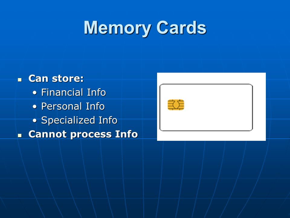 Memory Cards Can store: Financial Info Personal Info Specialized Info