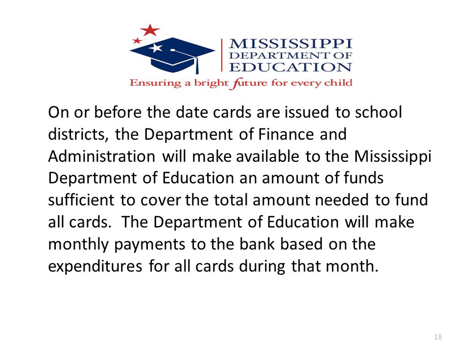 On or before the date cards are issued to school districts, the Department of Finance and Administration will make available to the Mississippi Department of Education an amount of funds sufficient to cover the total amount needed to fund all cards.