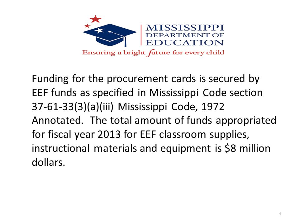 Funding for the procurement cards is secured by EEF funds as specified in Mississippi Code section 37-61-33(3)(a)(iii) Mississippi Code, 1972 Annotated.
