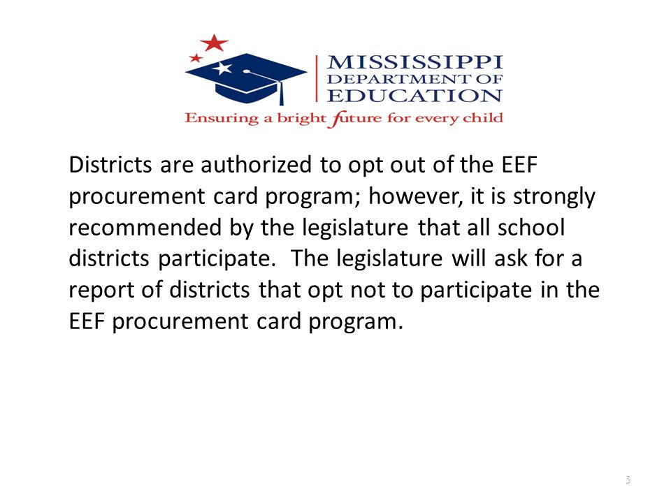 Districts are authorized to opt out of the EEF procurement card program; however, it is strongly recommended by the legislature that all school districts participate.