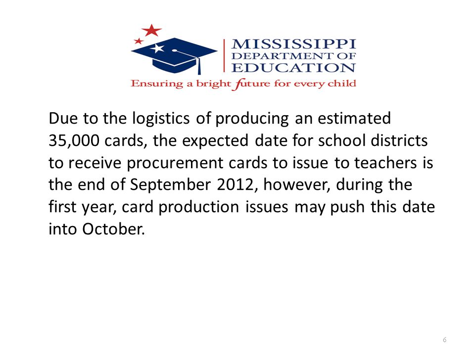 Due to the logistics of producing an estimated 35,000 cards, the expected date for school districts to receive procurement cards to issue to teachers is the end of September 2012, however, during the first year, card production issues may push this date into October.