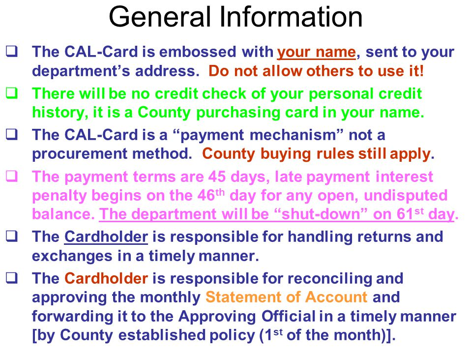 General Information The CAL-Card is embossed with your name, sent to your department's address. Do not allow others to use it!
