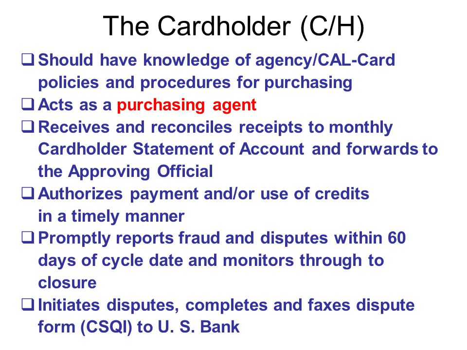 The Cardholder (C/H) Should have knowledge of agency/CAL-Card policies and procedures for purchasing.