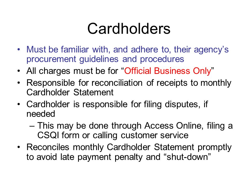 Cardholders Must be familiar with, and adhere to, their agency's procurement guidelines and procedures.