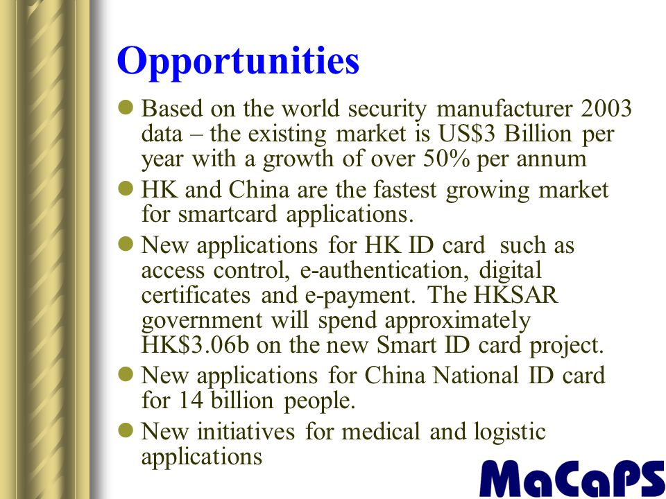 Opportunities Based on the world security manufacturer 2003 data – the existing market is US$3 Billion per year with a growth of over 50% per annum.