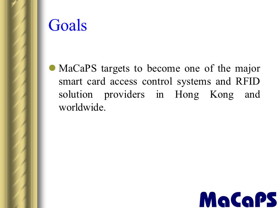 Goals MaCaPS targets to become one of the major smart card access control systems and RFID solution providers in Hong Kong and worldwide.
