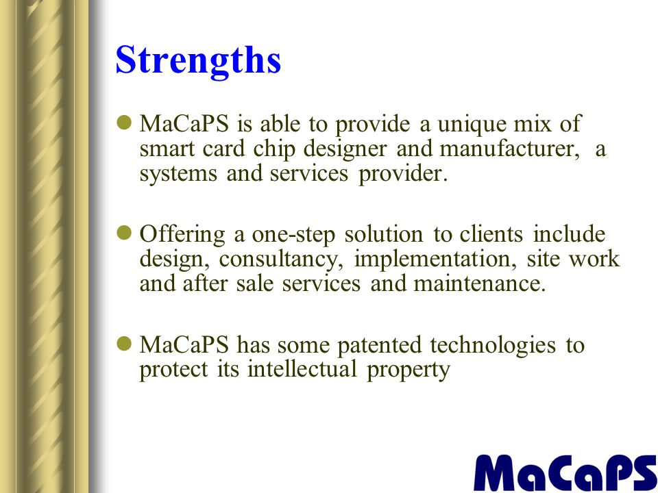 Strengths MaCaPS is able to provide a unique mix of smart card chip designer and manufacturer, a systems and services provider.