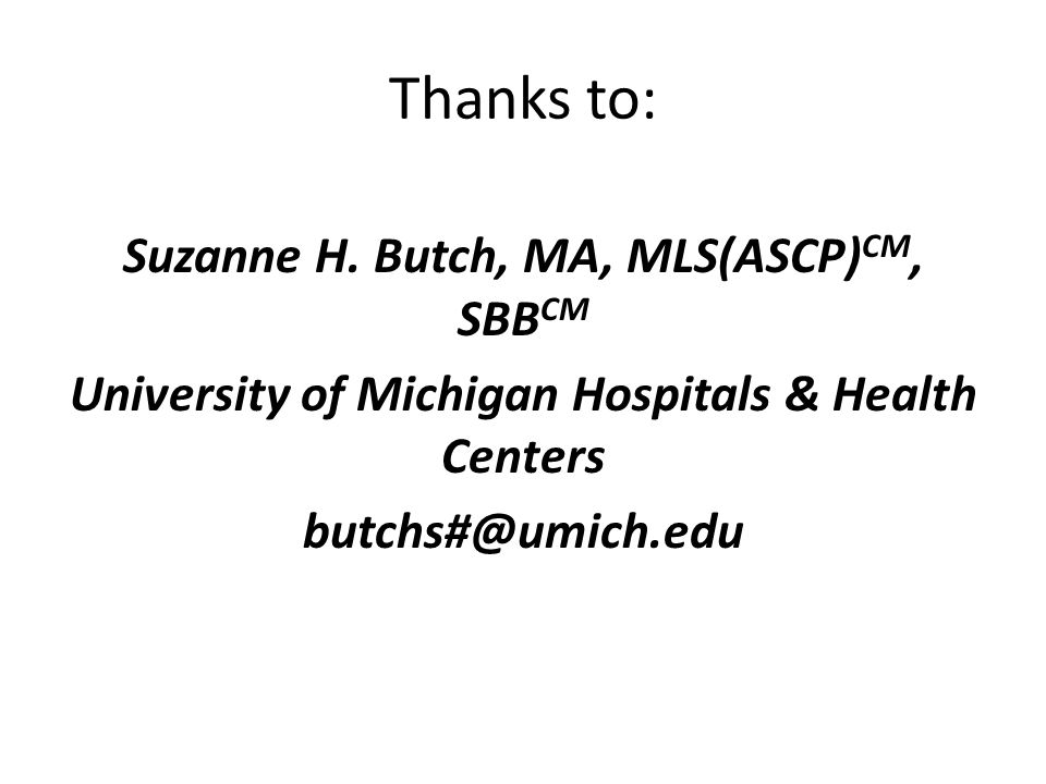 Thanks to: Suzanne H. Butch, MA, MLS(ASCP)CM, SBBCM