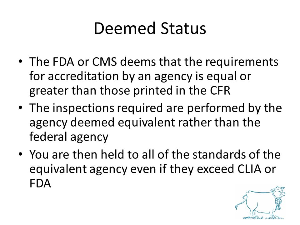 Deemed Status The FDA or CMS deems that the requirements for accreditation by an agency is equal or greater than those printed in the CFR.