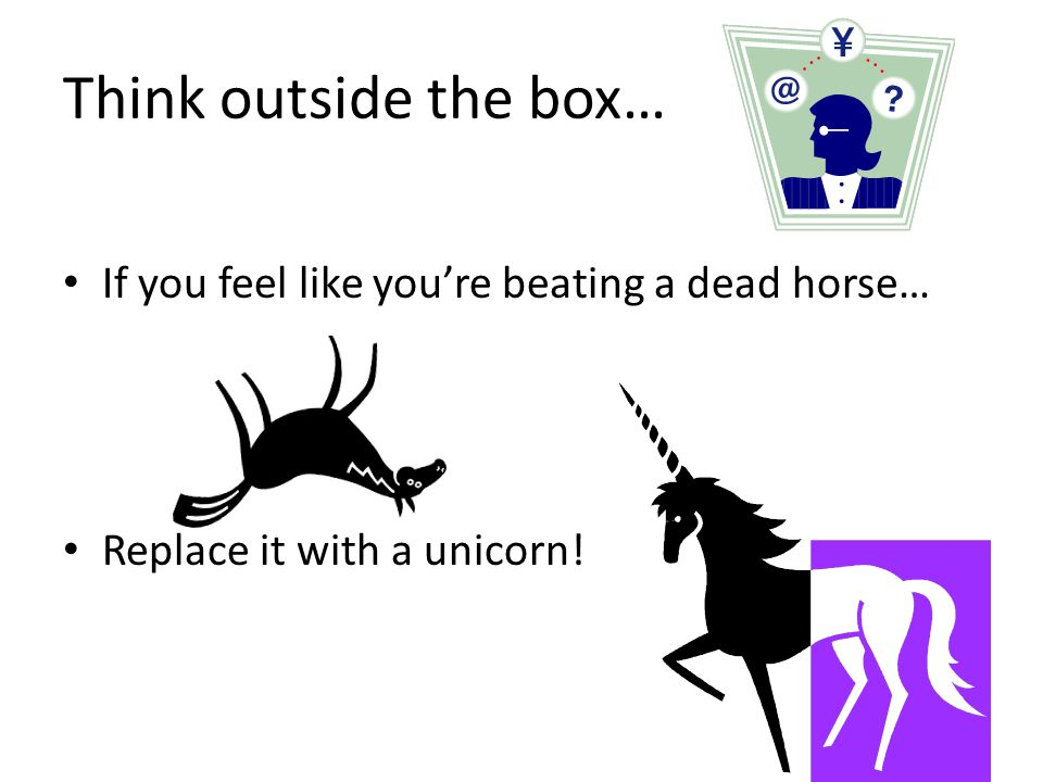Think outside the box… If you feel like you're beating a dead horse…