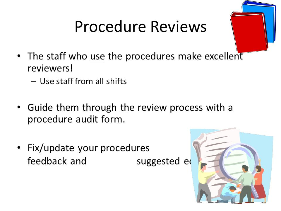 Procedure Reviews The staff who use the procedures make excellent reviewers! Use staff from all shifts.