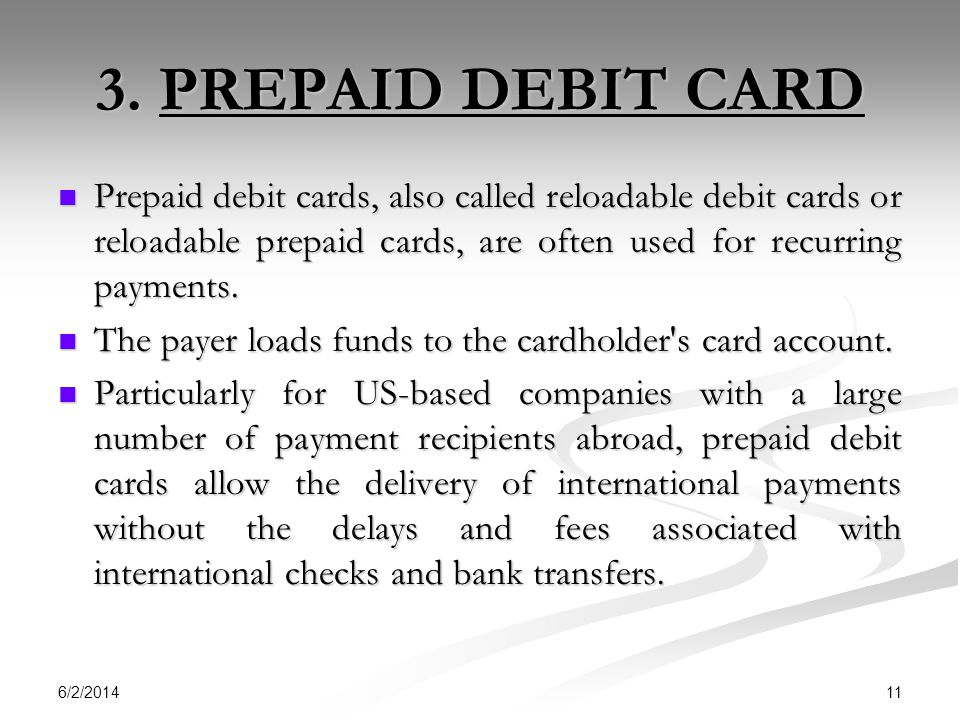 3. PREPAID DEBIT CARD Prepaid debit cards, also called reloadable debit cards or reloadable prepaid cards, are often used for recurring payments.