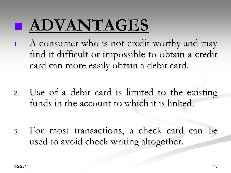 ADVANTAGES A consumer who is not credit worthy and may find it difficult or impossible to obtain a credit card can more easily obtain a debit card.