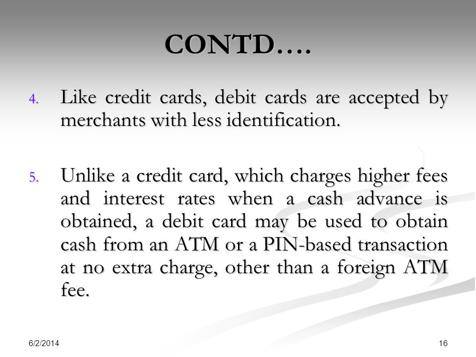CONTD…. Like credit cards, debit cards are accepted by merchants with less identification.