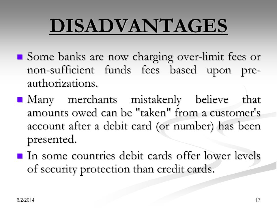 DISADVANTAGES Some banks are now charging over-limit fees or non-sufficient funds fees based upon pre-authorizations.
