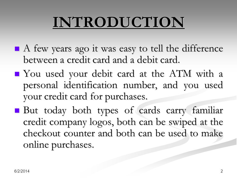 INTRODUCTION A few years ago it was easy to tell the difference between a credit card and a debit card.