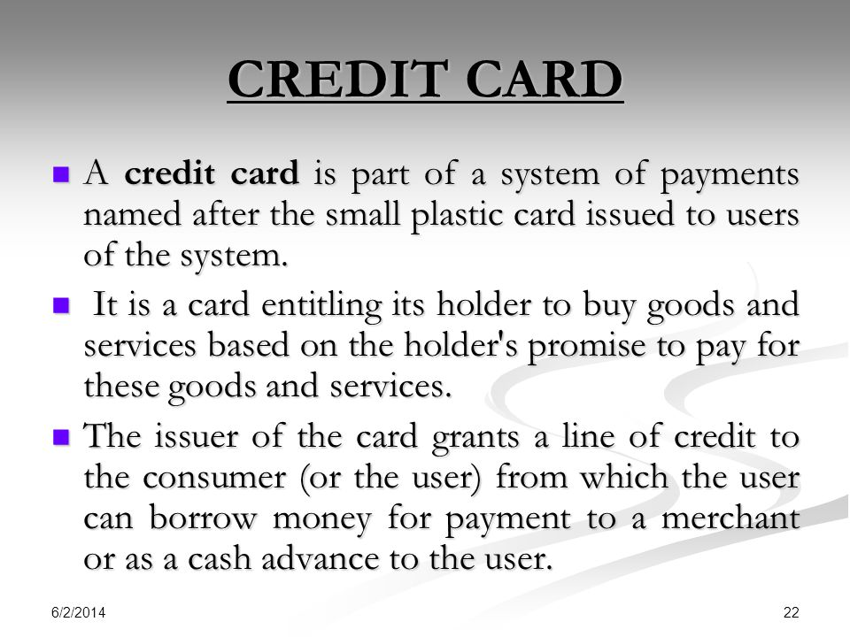 CREDIT CARD A credit card is part of a system of payments named after the small plastic card issued to users of the system.
